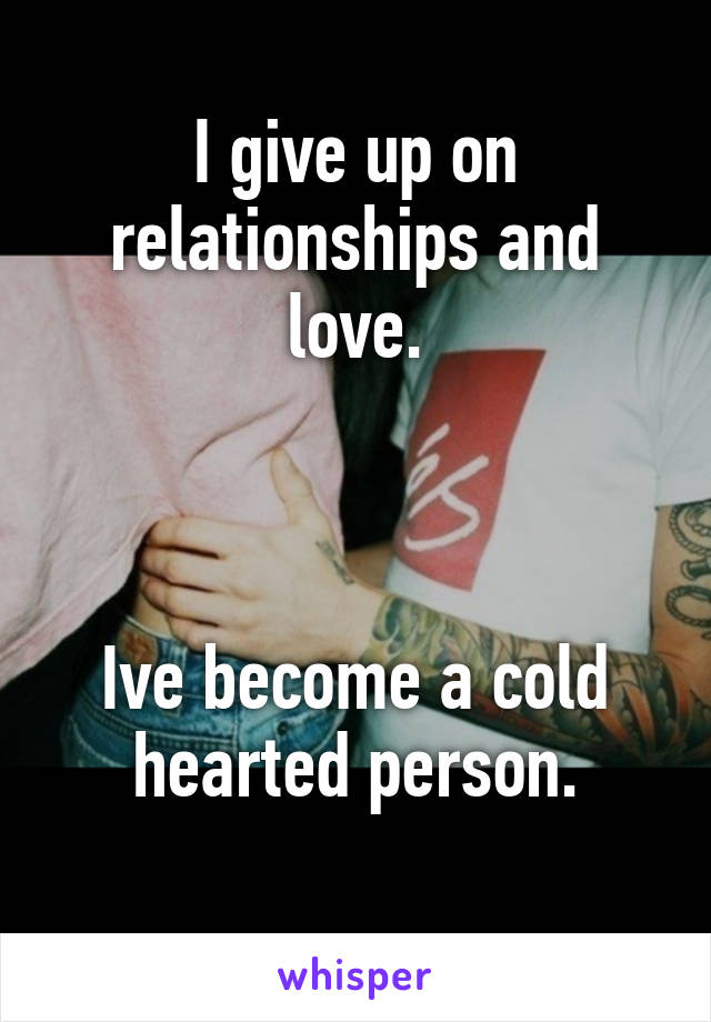 I give up on relationships and love.    Ive become a cold hearted person.
