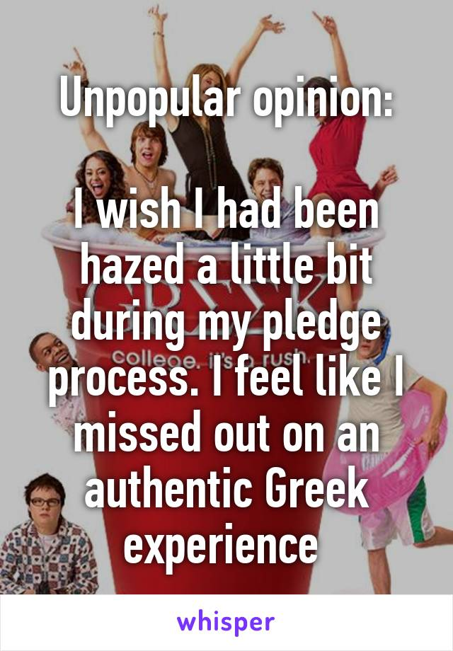 Unpopular opinion:  I wish I had been hazed a little bit during my pledge process. I feel like I missed out on an authentic Greek experience