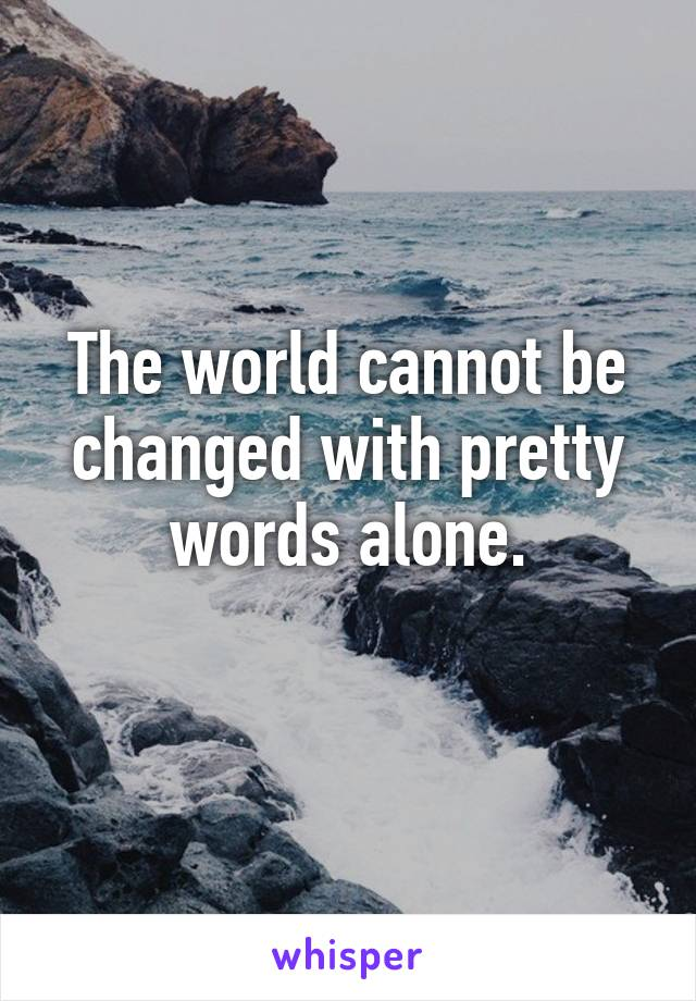 The world cannot be changed with pretty words alone.