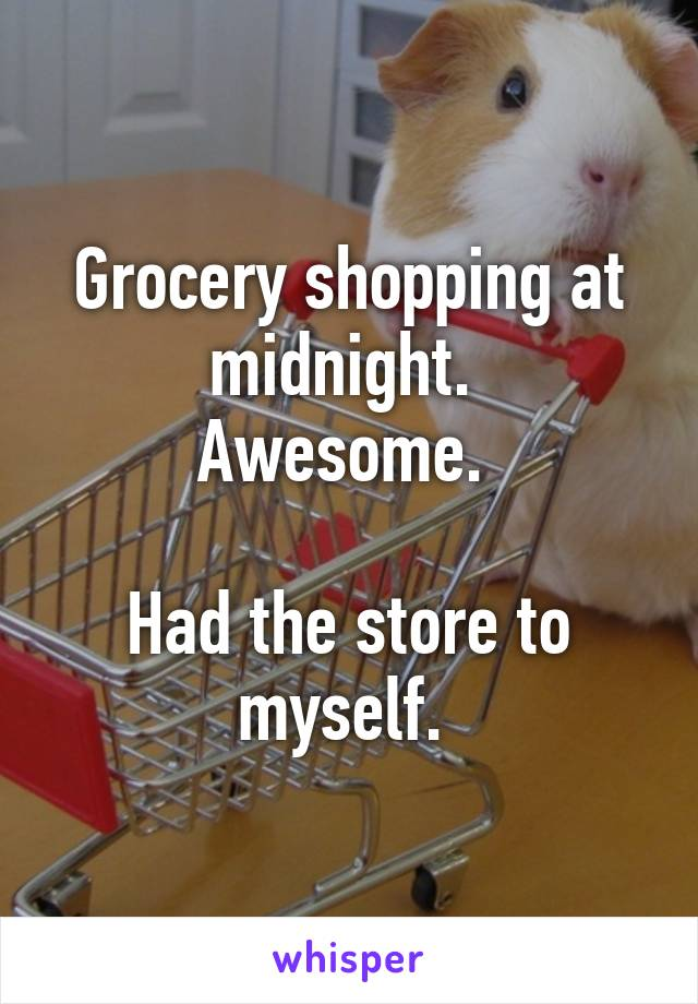 Grocery shopping at midnight.  Awesome.   Had the store to myself.