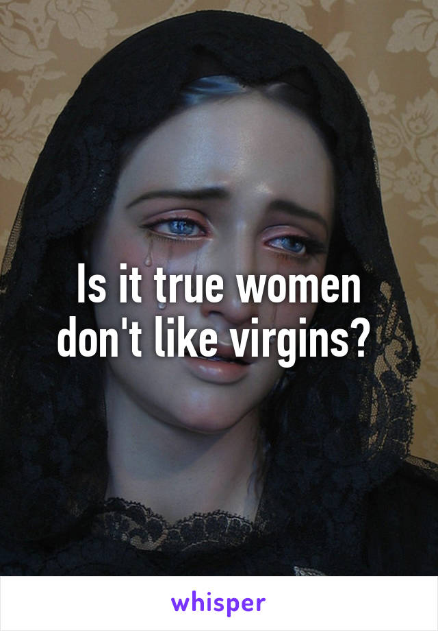 Is it true women don't like virgins?