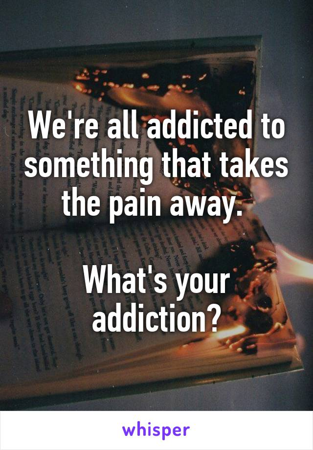 We're all addicted to something that takes the pain away.   What's your addiction?