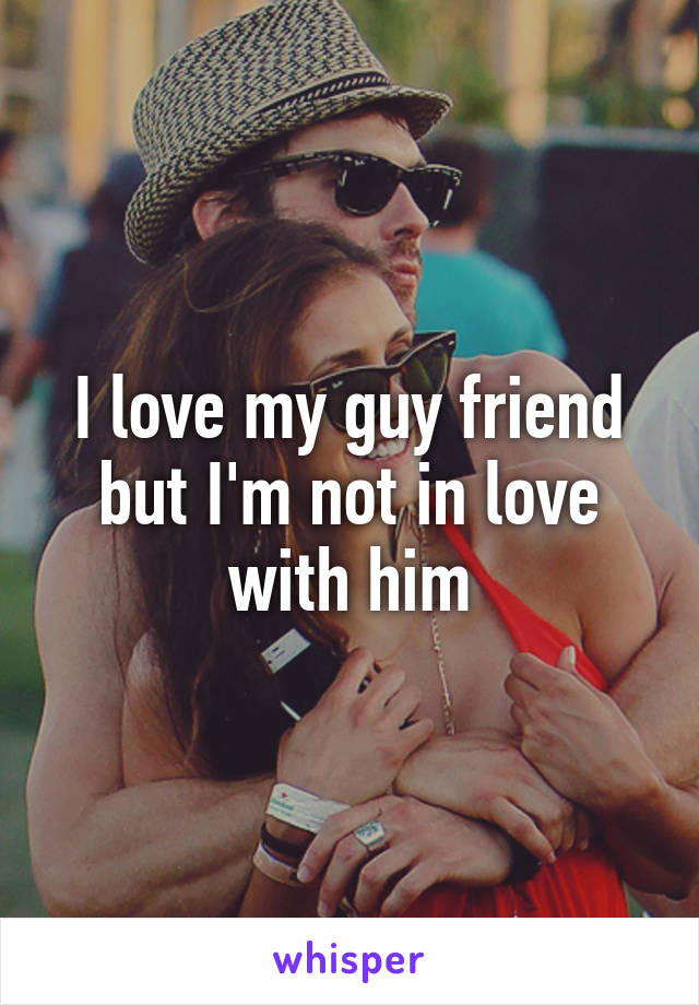 I love my guy friend but I'm not in love with him