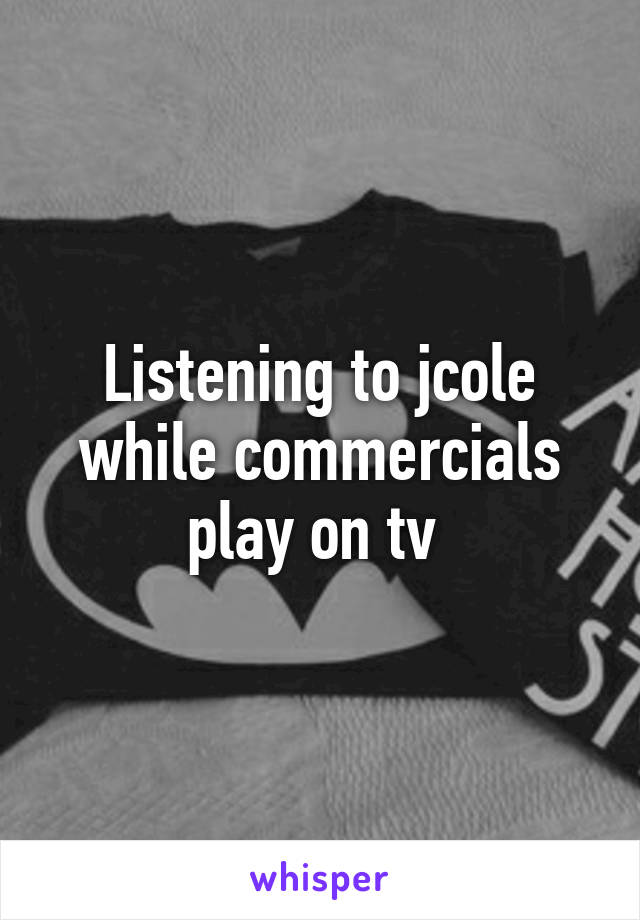 Listening to jcole while commercials play on tv