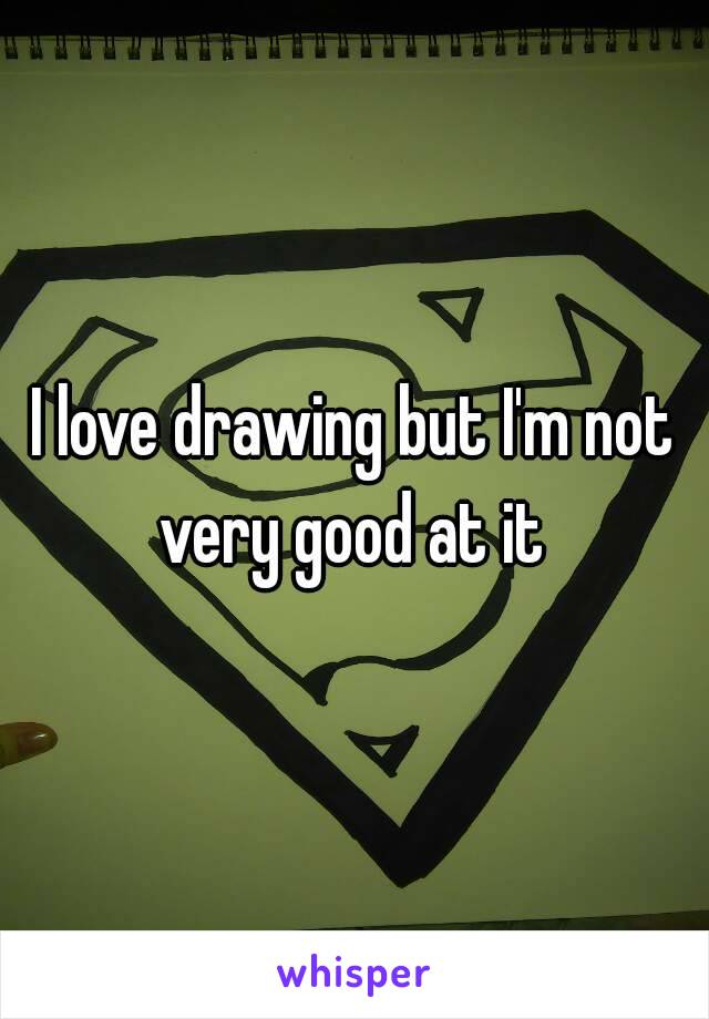 I love drawing but I'm not very good at it