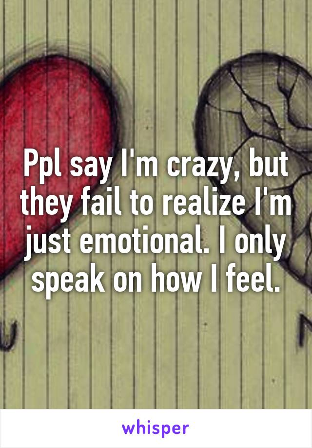 Ppl say I'm crazy, but they fail to realize I'm just emotional. I only speak on how I feel.