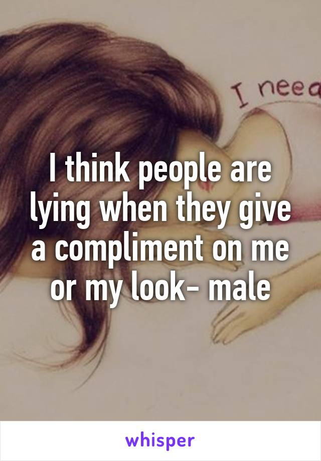 I think people are lying when they give a compliment on me or my look- male