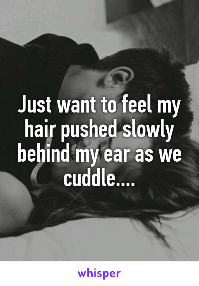 Just want to feel my hair pushed slowly behind my ear as we cuddle....