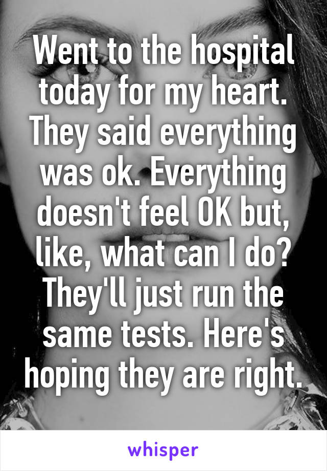 Went to the hospital today for my heart. They said everything was ok. Everything doesn't feel OK but, like, what can I do? They'll just run the same tests. Here's hoping they are right.