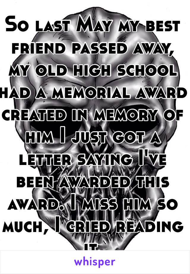 So last May my best friend passed away, my old high school had a memorial award created in memory of him I just got a letter saying I've been awarded this award. I miss him so much, I cried reading it.