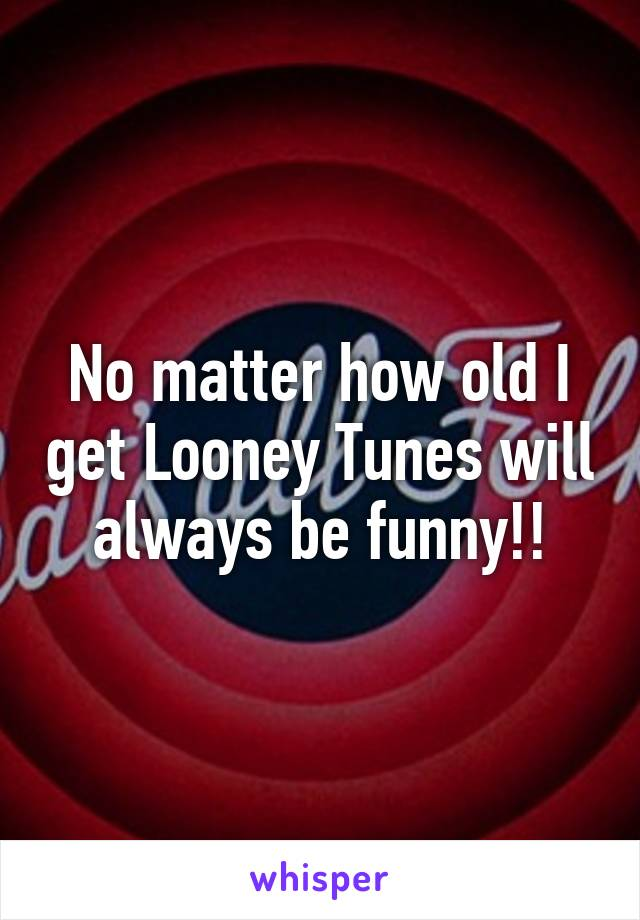 No matter how old I get Looney Tunes will always be funny!!