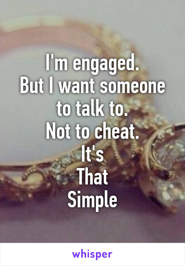 I'm engaged. But I want someone to talk to. Not to cheat. It's That Simple