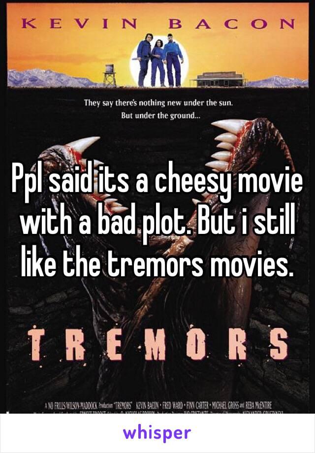 Ppl said its a cheesy movie with a bad plot. But i still like the tremors movies.