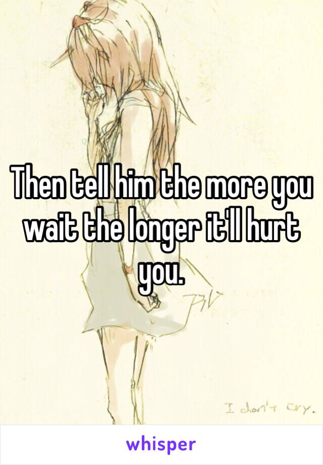 Then tell him the more you wait the longer it'll hurt you.