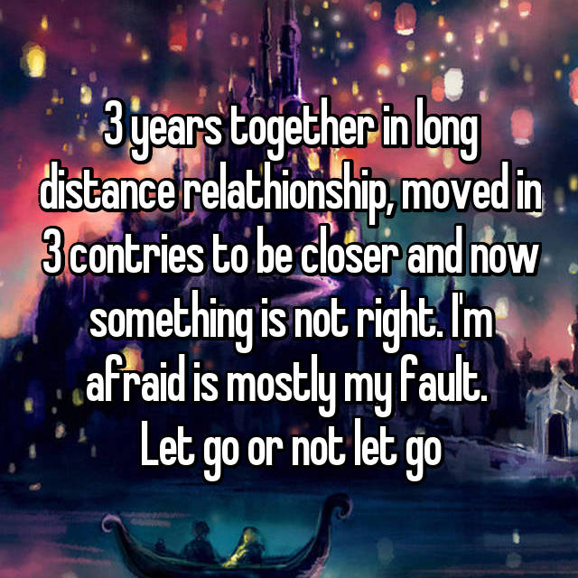 3 years together in long distance relathionship, moved in 3 contries to be closer and now something is not right. I'm afraid is mostly my fault.  Let go or not let go