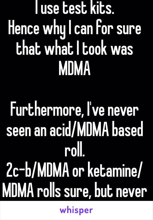 I use test kits  Hence why I can for sure that what I took was MDMA