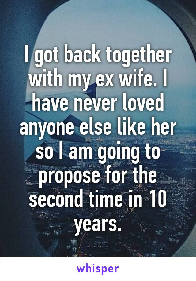 I got back together with my ex wife. I have never loved anyone else like her so I am going to propose for the second time in 10 years.