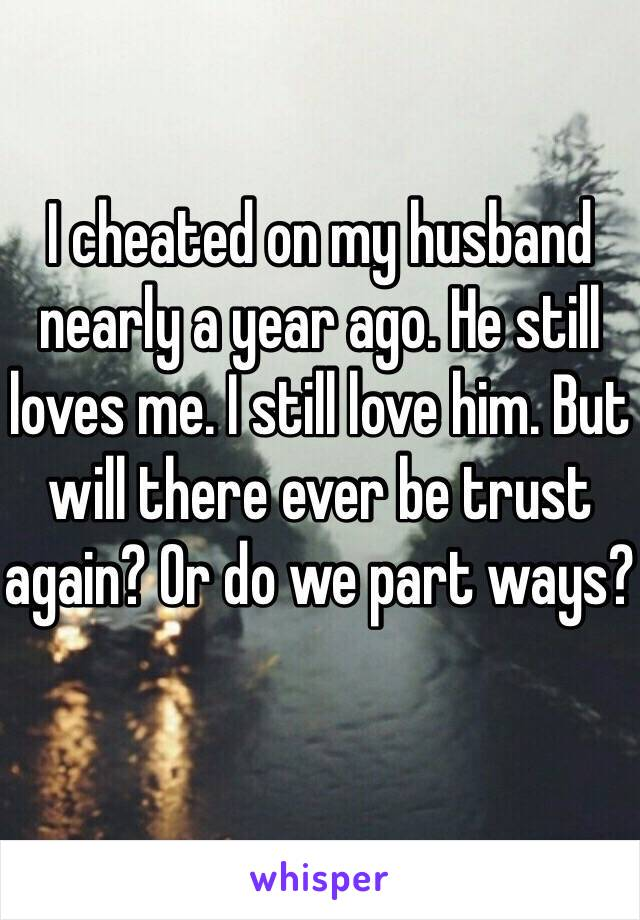 I cheated on my husband nearly a year ago. He still loves me. I still love him. But will there ever be trust again? Or do we part ways?