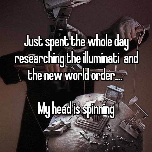Just spent the whole day researching the illuminati  and the new world order....   My head is spinning