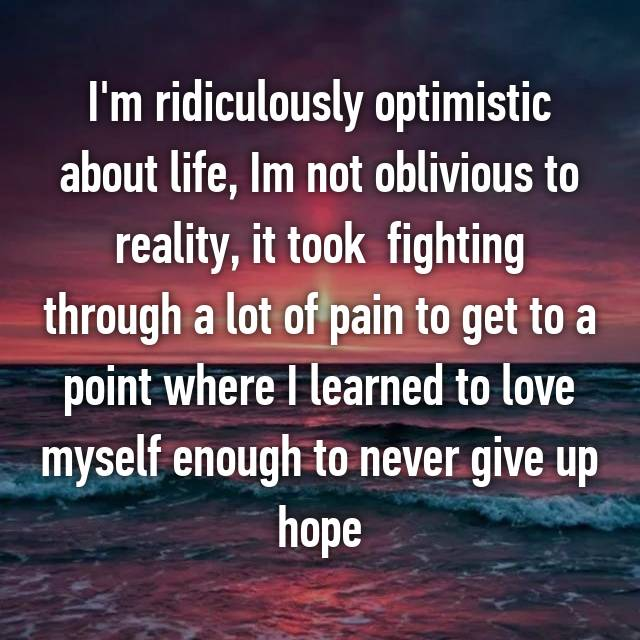 I'm ridiculously optimistic about life, Im not oblivious to reality, it took  fighting through a lot of pain to get to a point where I learned to love myself enough to never give up hope