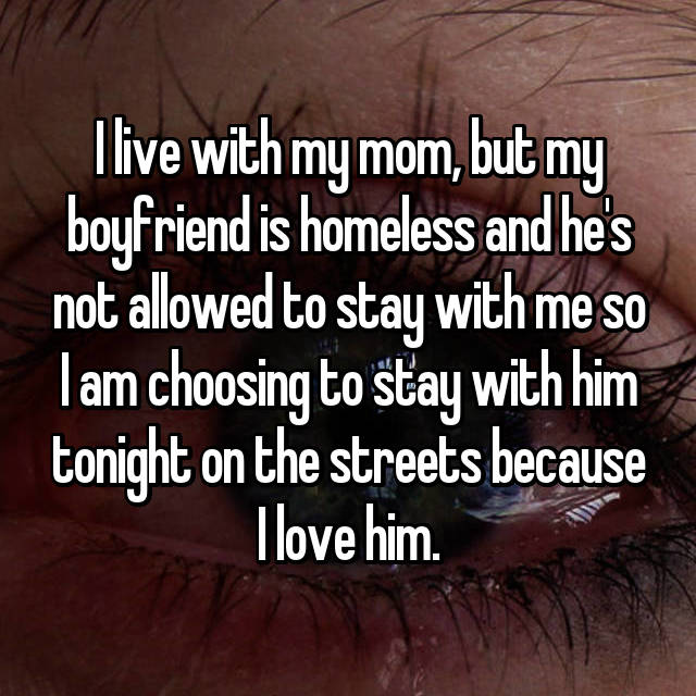 I live with my mom, but my boyfriend is homeless and he's not allowed to stay with me so I am choosing to stay with him tonight on the streets because I love him.