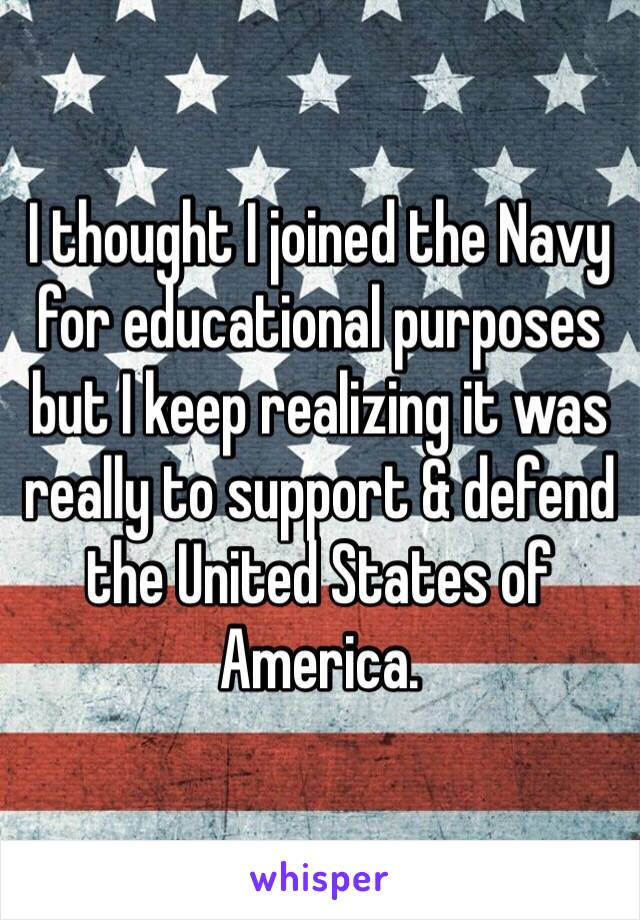 I thought I joined the Navy for educational purposes but I keep realizing it was really to support & defend the United States of America.