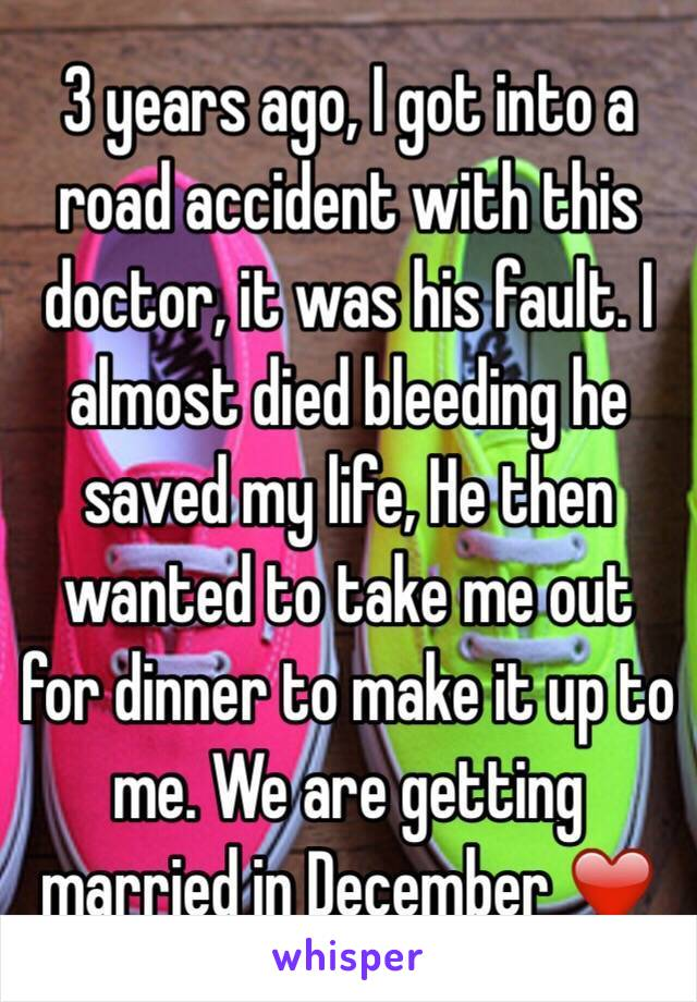 3 years ago, I got into a road accident with this doctor, it was his fault. I almost died bleeding he saved my life, He then wanted to take me out for dinner to make it up to me. We are getting married in December ❤️