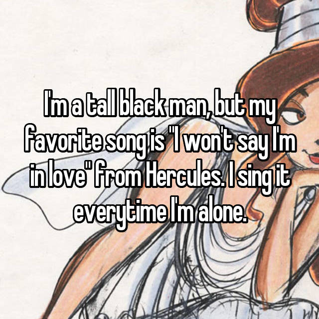 """I'm a tall black man, but my favorite song is """"I won't say I'm in love"""" from Hercules. I sing it everytime I'm alone."""