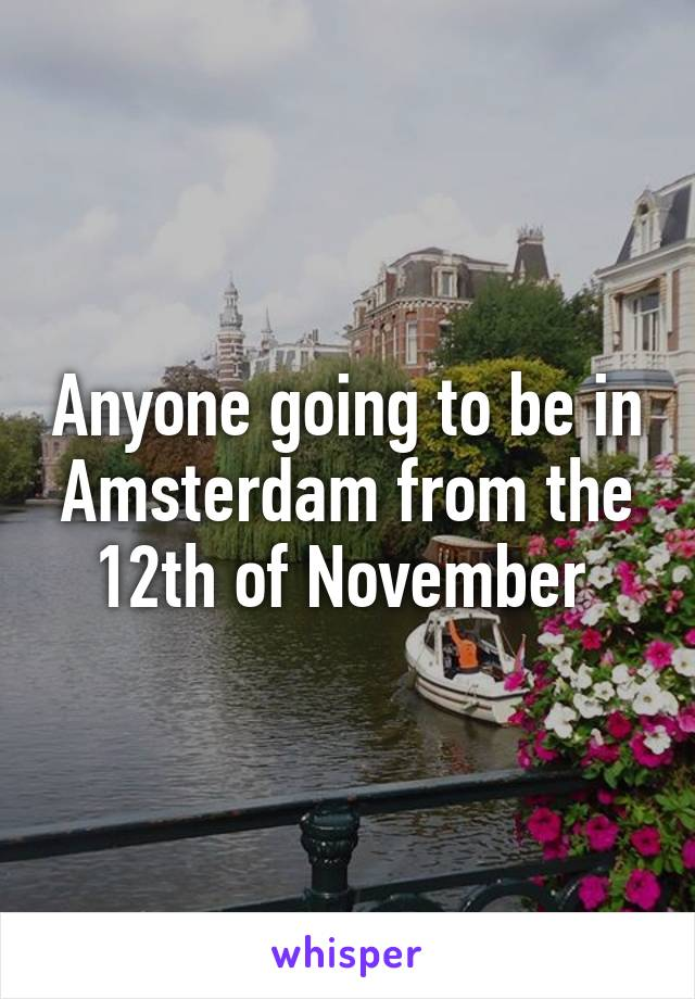 Anyone going to be in Amsterdam from the 12th of November