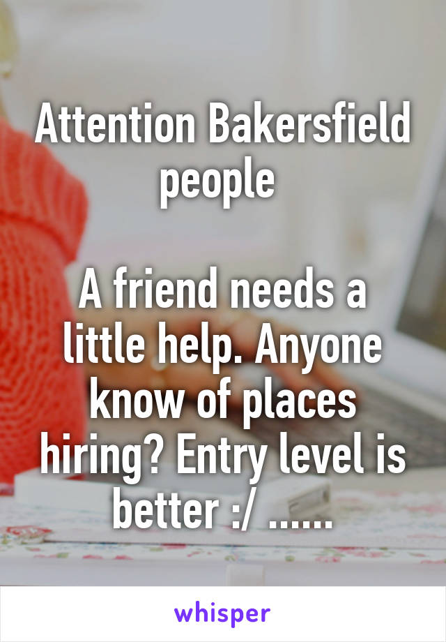 Attention Bakersfield people   A friend needs a little help. Anyone know of places hiring? Entry level is better :/ ......