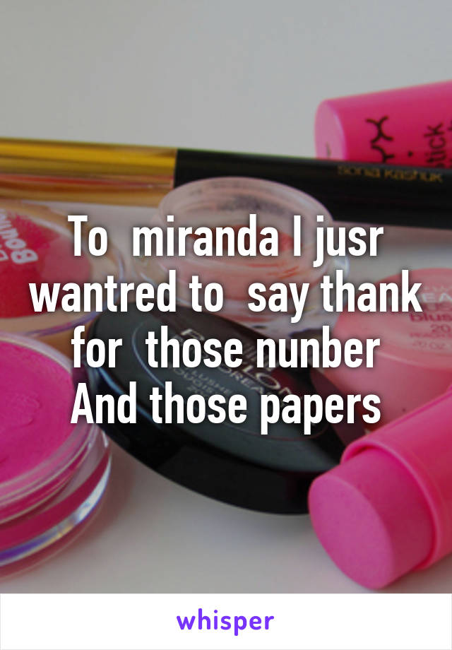 To  miranda I jusr wantred to  say thank for  those nunber And those papers