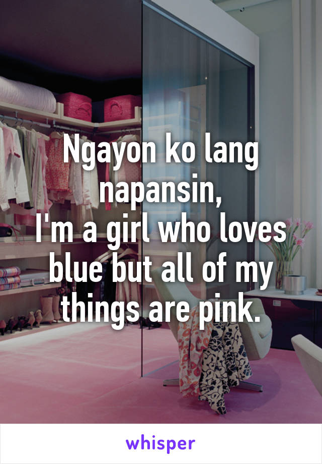 Ngayon ko lang napansin, I'm a girl who loves blue but all of my things are pink.