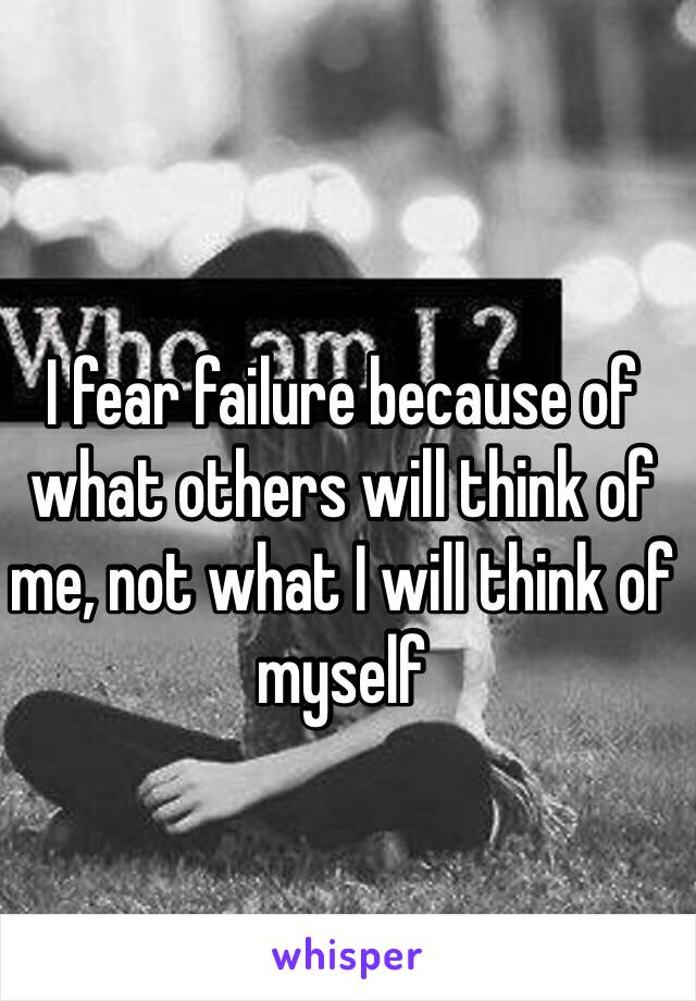 I fear failure because of what others will think of me, not what I will think of myself