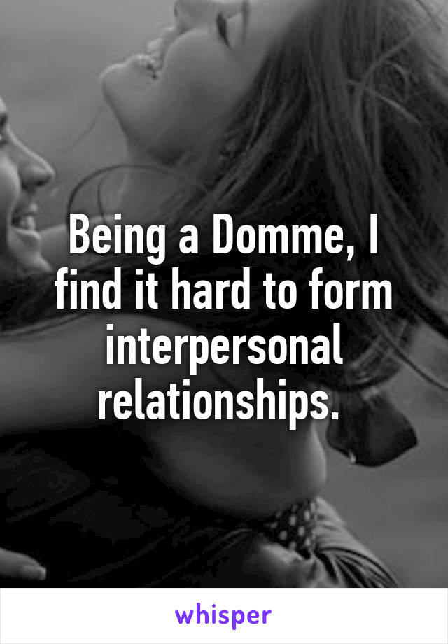 Being a Domme, I find it hard to form interpersonal relationships.
