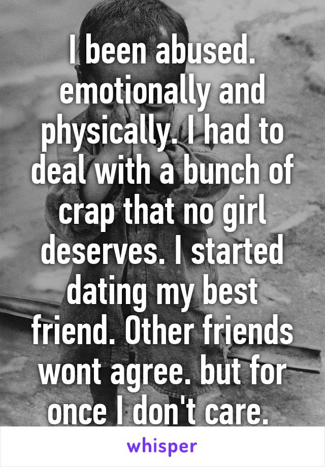I been abused. emotionally and physically. I had to deal with a bunch of crap that no girl deserves. I started dating my best friend. Other friends wont agree. but for once I don't care.