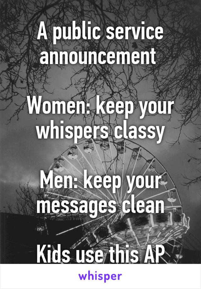 A public service announcement   Women: keep your whispers classy  Men: keep your messages clean  Kids use this AP