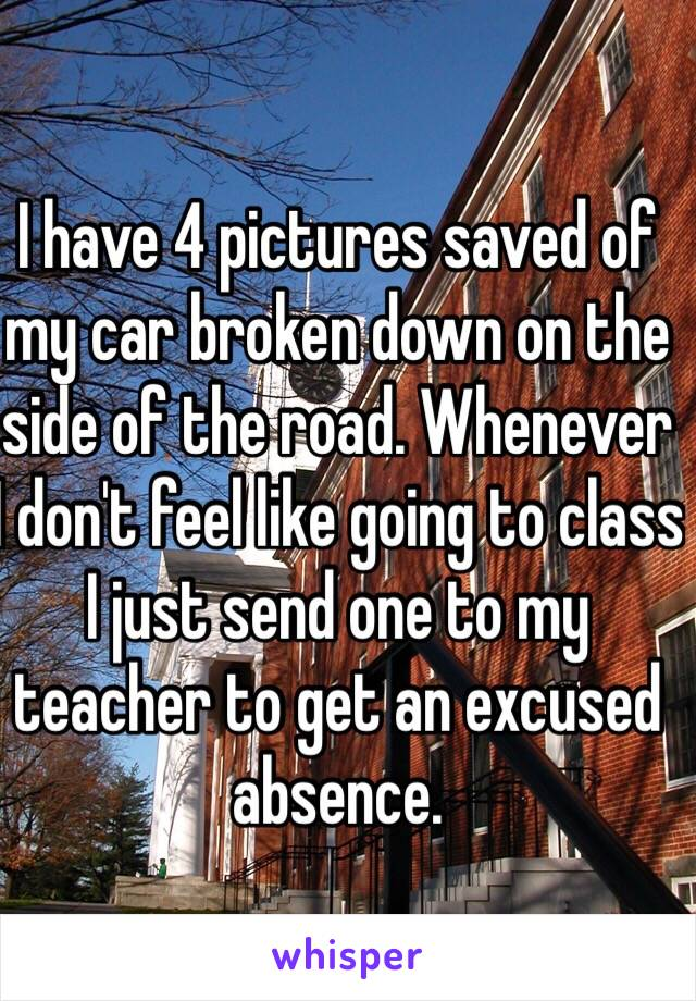 I have 4 pictures saved of my car broken down on the side of the road. Whenever I don't feel like going to class I just send one to my teacher to get an excused absence.