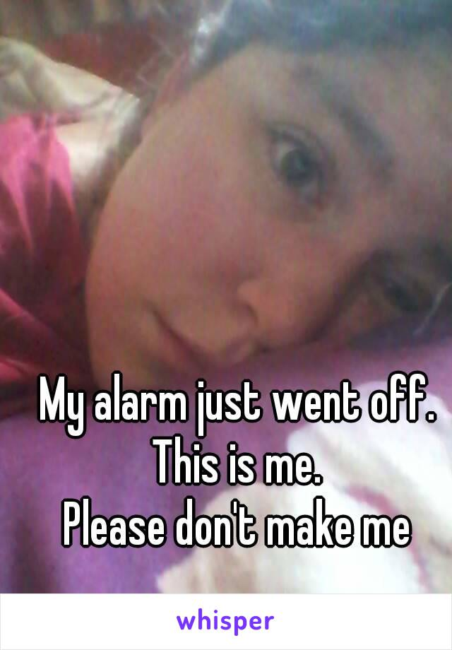 My alarm just went off. This is me.  Please don't make me