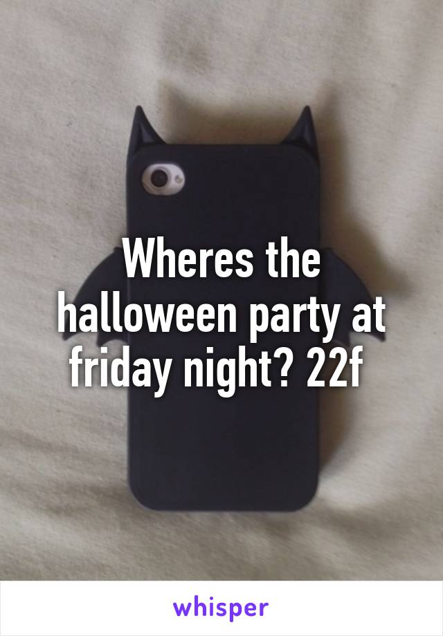 Wheres the halloween party at friday night? 22f