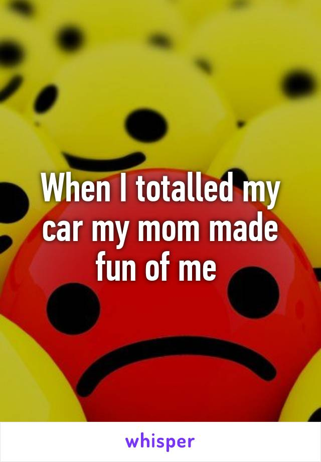 When I totalled my car my mom made fun of me