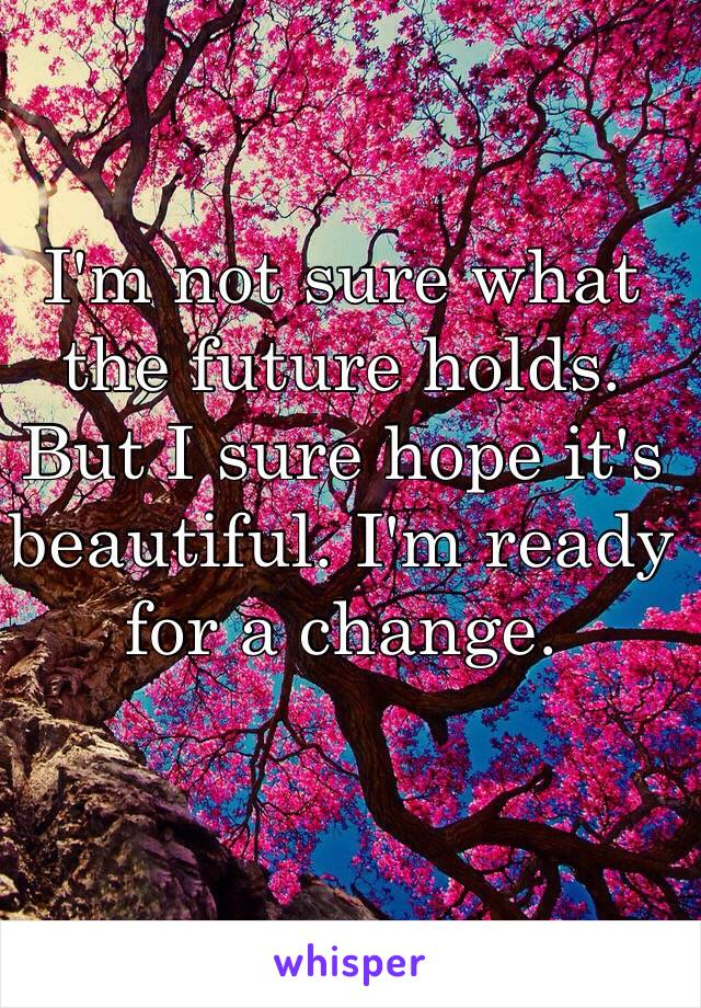 I'm not sure what the future holds. But I sure hope it's beautiful. I'm ready for a change.