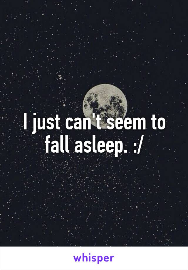 I just can't seem to fall asleep. :/