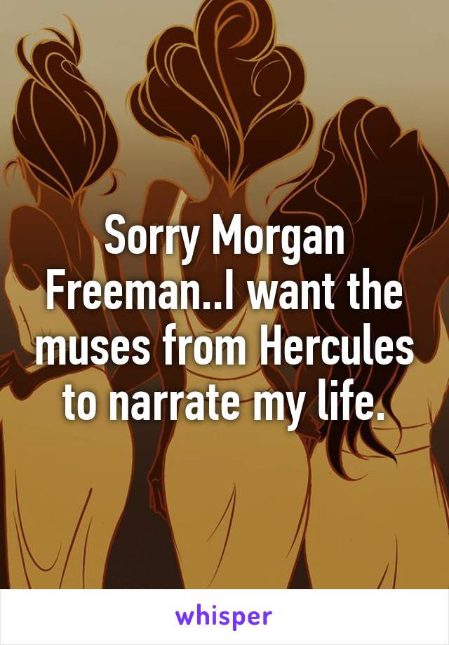 Sorry Morgan Freeman..I want the muses from Hercules to narrate my life.