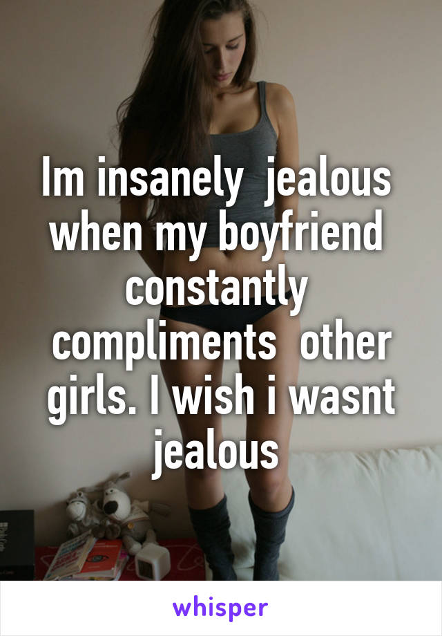Im insanely  jealous  when my boyfriend  constantly  compliments  other girls. I wish i wasnt jealous