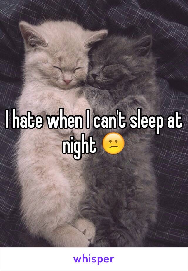 I hate when I can't sleep at night 😕