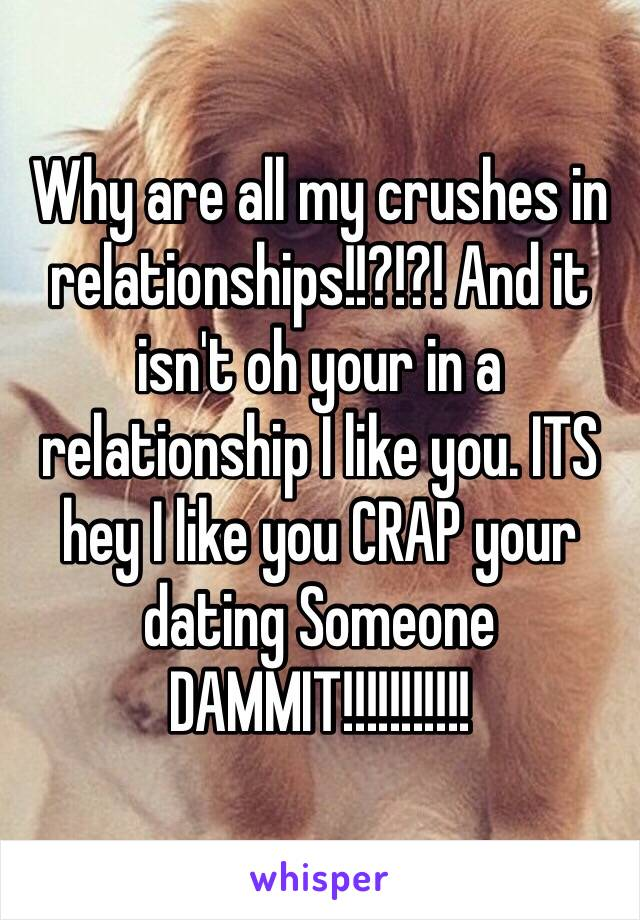Why are all my crushes in relationships!!?!?! And it isn't oh your in a relationship I like you. ITS hey I like you CRAP your dating Someone DAMMIT!!!!!!!!!!!