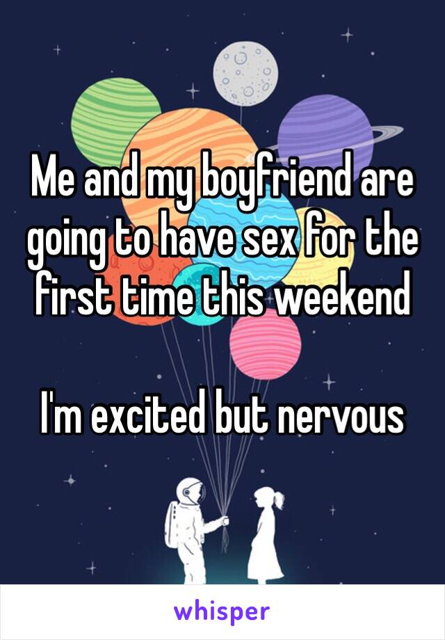 Me and my boyfriend are going to have sex for the first time this weekend  I'm excited but nervous