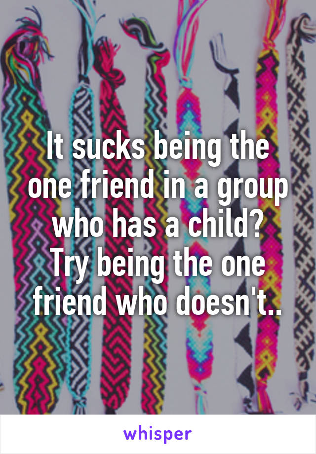It sucks being the one friend in a group who has a child? Try being the one friend who doesn't..
