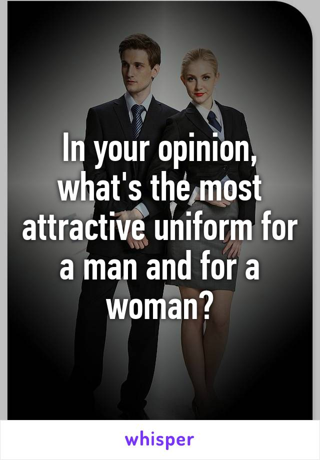In your opinion, what's the most attractive uniform for a man and for a woman?