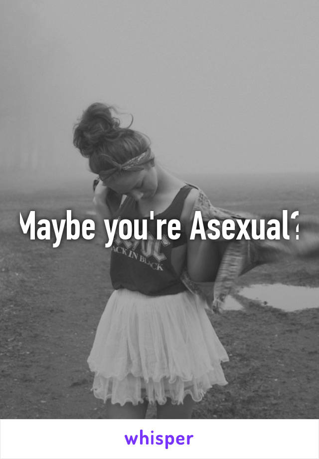 Maybe you're Asexual?